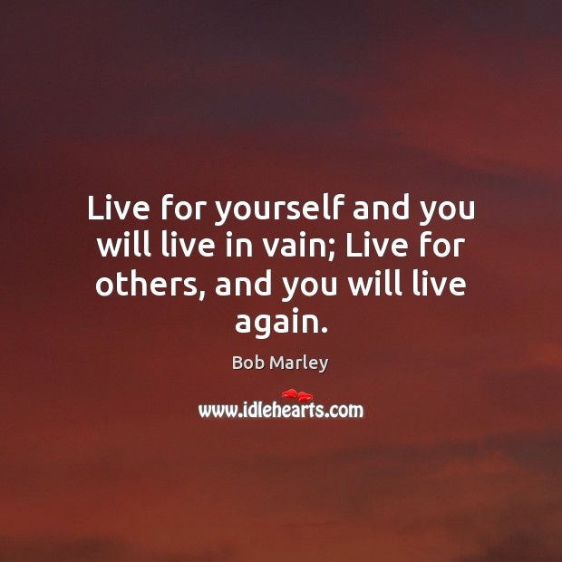 Image, Live for yourself and you will live in vain; Live for others, and you will live again.