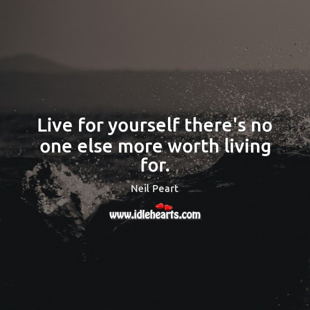 Live for yourself there's no one else more worth living for. Image