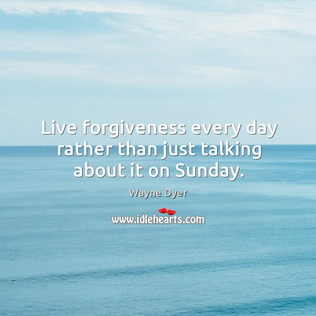 Image, Live forgiveness every day rather than just talking about it on Sunday.