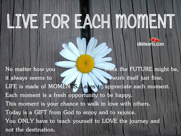 Life is made of Moments, Learn to Appreciate Each Moment.