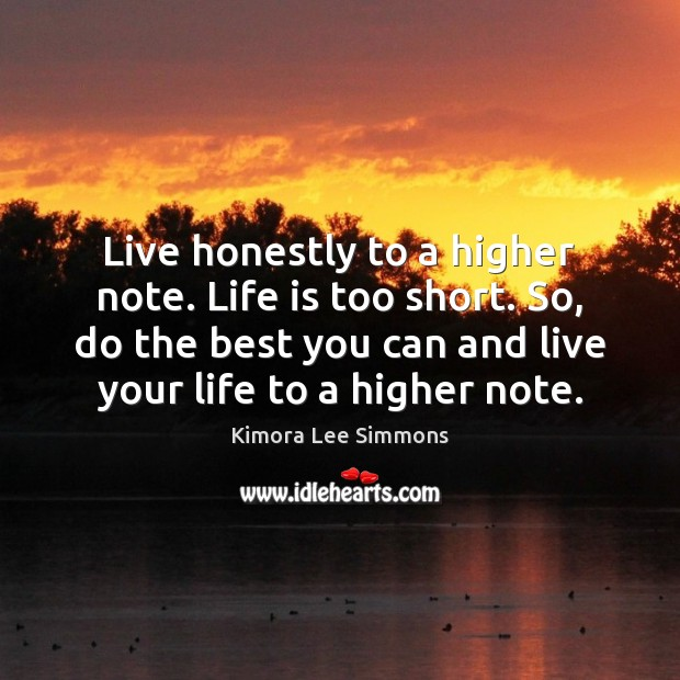Live honestly to a higher note. Life is too short. So, do Life is Too Short Quotes Image