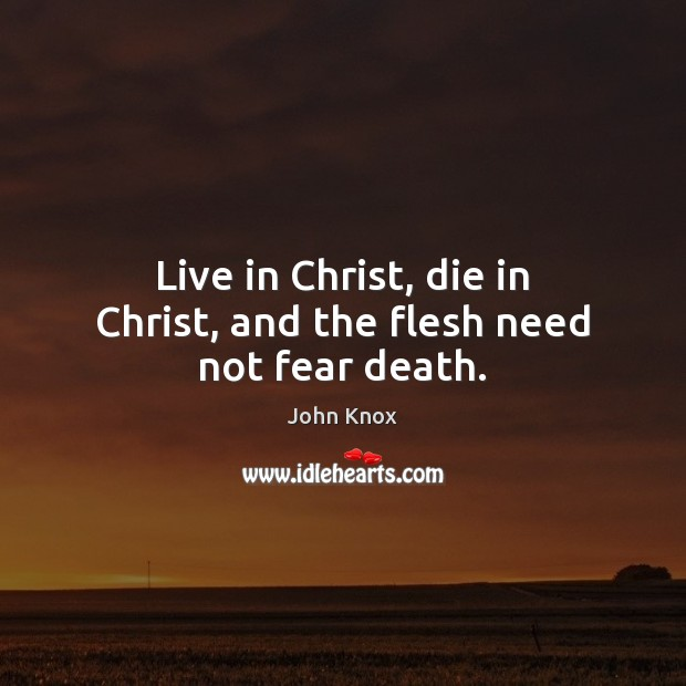 Live in Christ, die in Christ, and the flesh need not fear death. John Knox Picture Quote