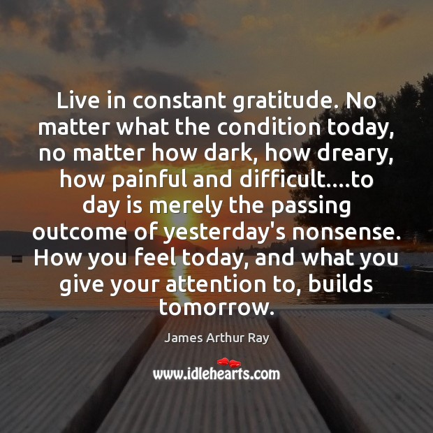 Live in constant gratitude. No matter what the condition today, no matter Image