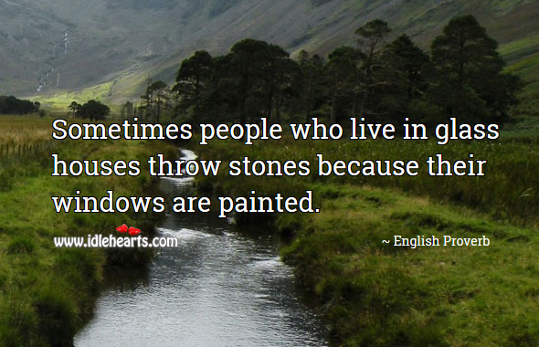 Sometimes people who live in glass houses throw stones because their windows are painted. English Proverbs Image