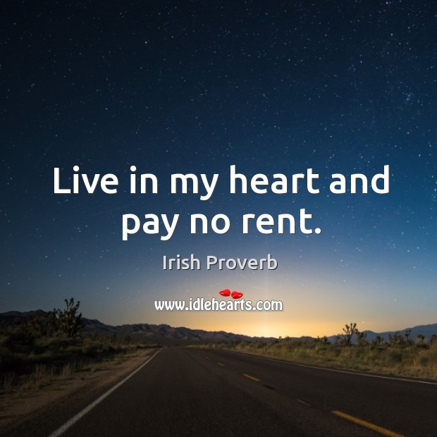 Live in my heart and pay no rent. Irish Proverbs Image