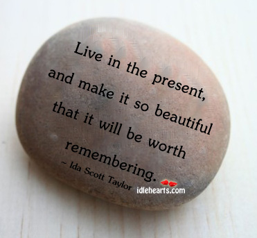Live In The Present, And Make It So…