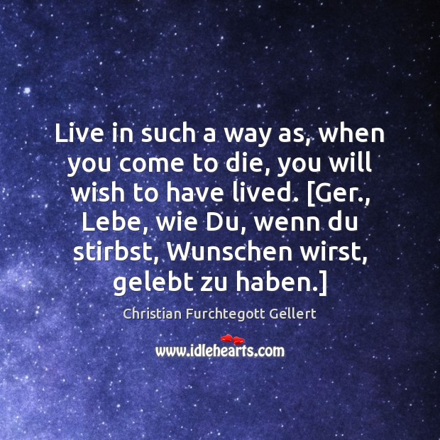 Live in such a way as, when you come to die, you Christian Furchtegott Gellert Picture Quote