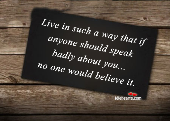 Live In Such A Way That If Anyone Should….