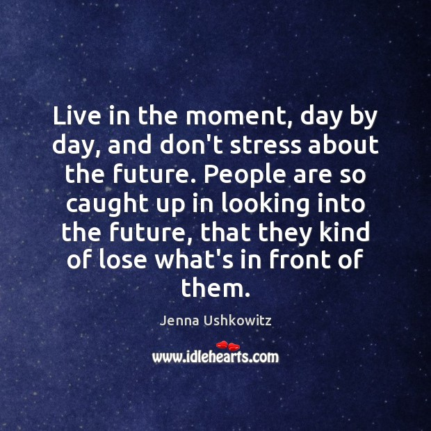 Live in the moment, day by day, and don't stress about the Jenna Ushkowitz Picture Quote