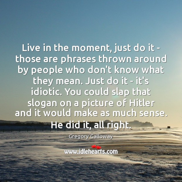 Live in the moment, just do it – those are phrases thrown Image