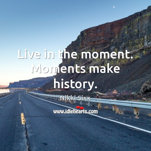 Live in the moment. Moments make history. Nikki Sixx Picture Quote