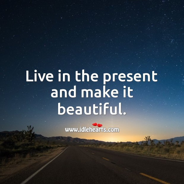 Image, Live in the present and make it beautiful.