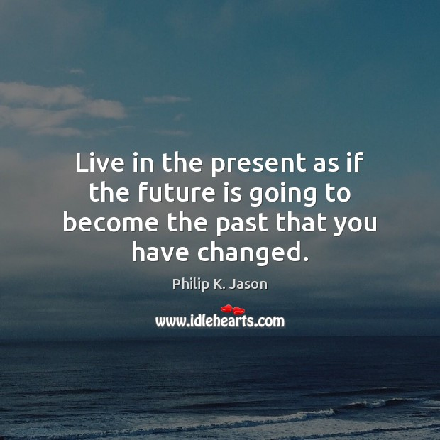 Live in the present as if the future is going to become the past that you have changed. Philip K. Jason Picture Quote