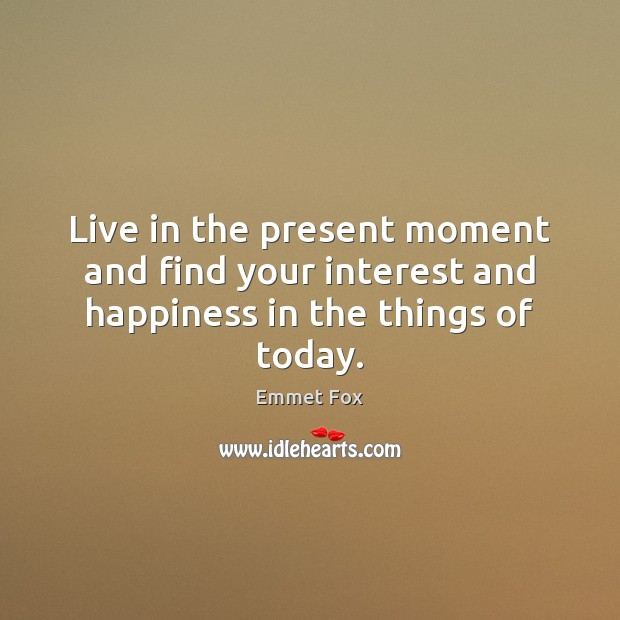 Live in the present moment and find your interest and happiness in the things of today. Emmet Fox Picture Quote