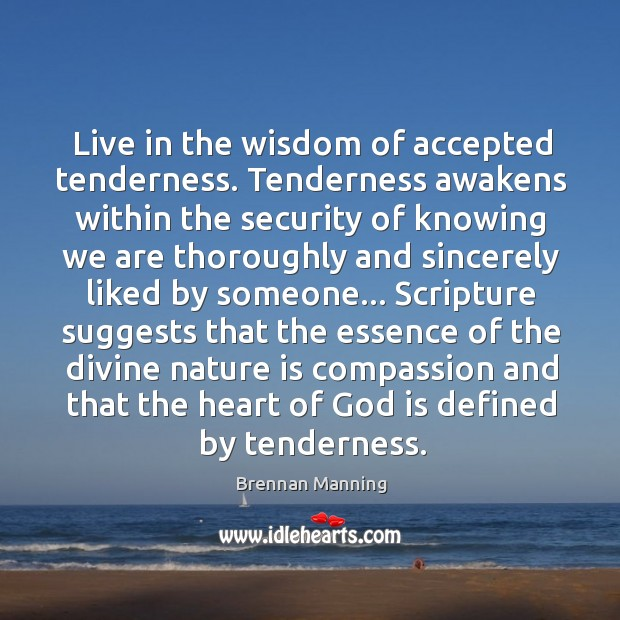 Live in the wisdom of accepted tenderness. Tenderness awakens within the security Image
