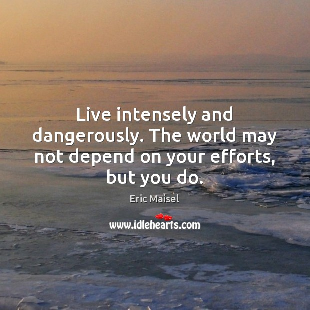 Image, Live intensely and dangerously. The world may not depend on your efforts, but you do.