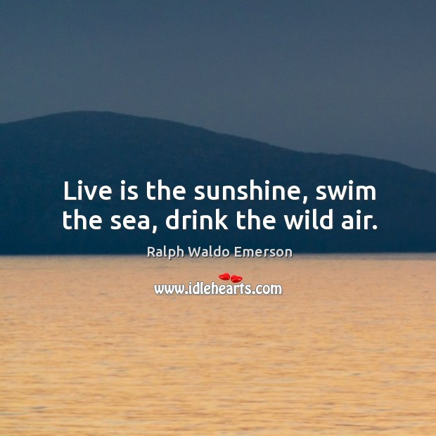 Live is the sunshine, swim the sea, drink the wild air. Image