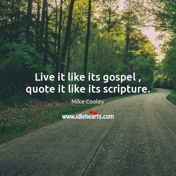 Live it like its gospel , quote it like its scripture. Image