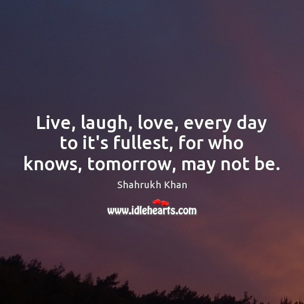 Live, laugh, love, every day to it's fullest, for who knows, tomorrow, may not be. Shahrukh Khan Picture Quote