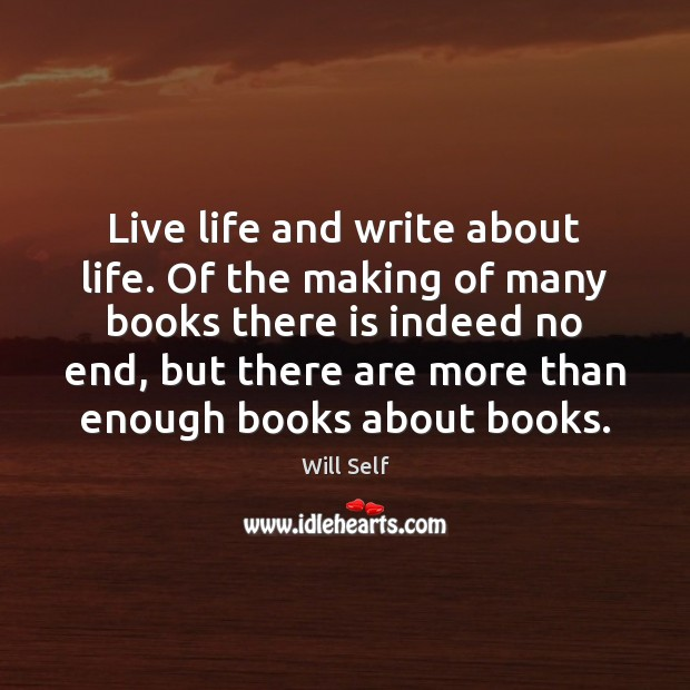 Live life and write about life. Of the making of many books Image