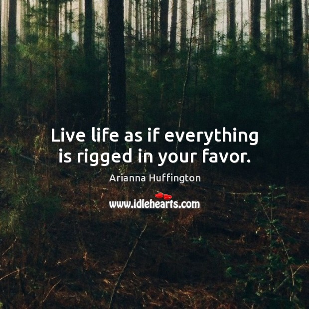 Live life as if everything is rigged in your favor. Arianna Huffington Picture Quote