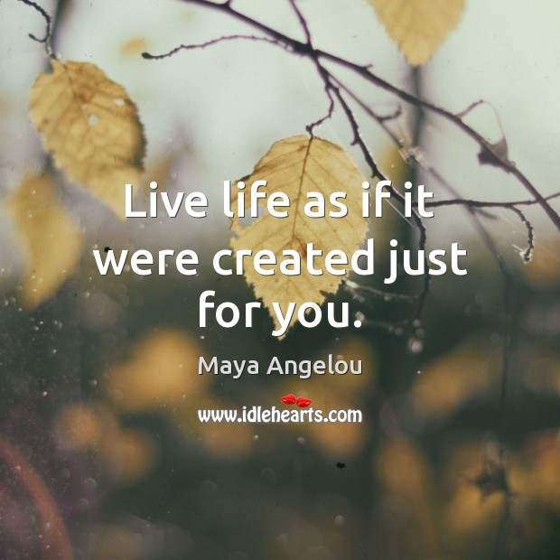Image, Live life as if it were created just for you.