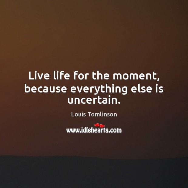 Image, Live life for the moment, because everything else is uncertain.