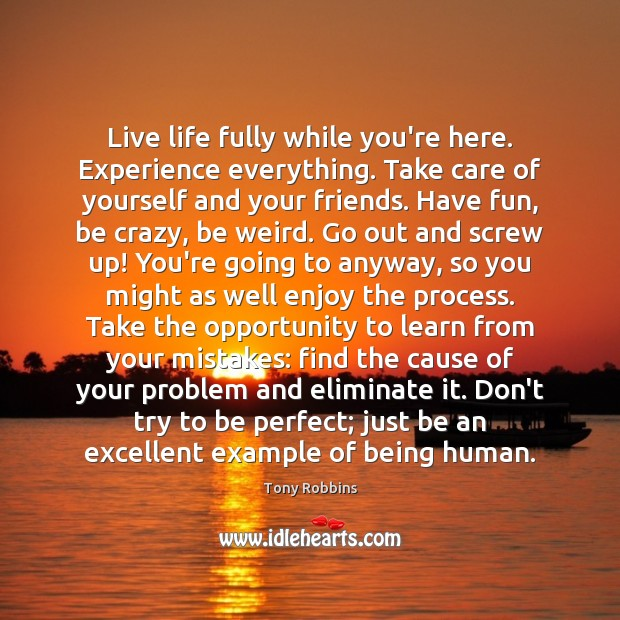Image, Live life fully while you're here. Experience everything. Take care of yourself