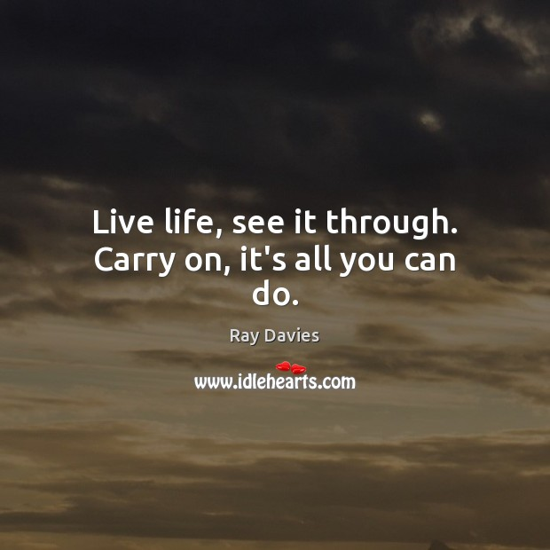 Live life, see it through. Carry on, it's all you can do. Ray Davies Picture Quote