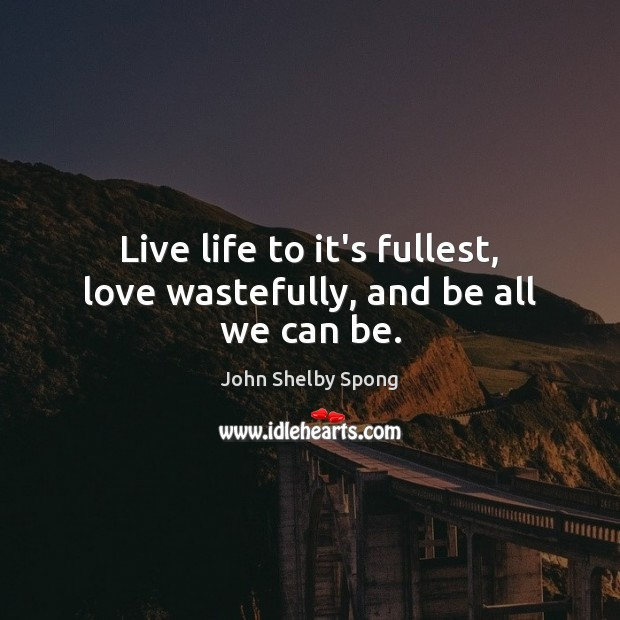 Live life to it's fullest, love wastefully, and be all we can be. Image