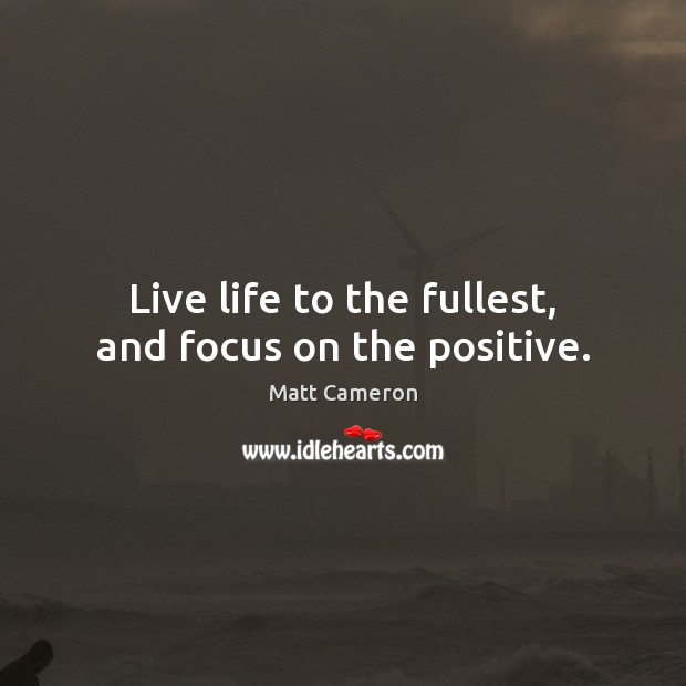 Image, Live life to the fullest, and focus on the positive.