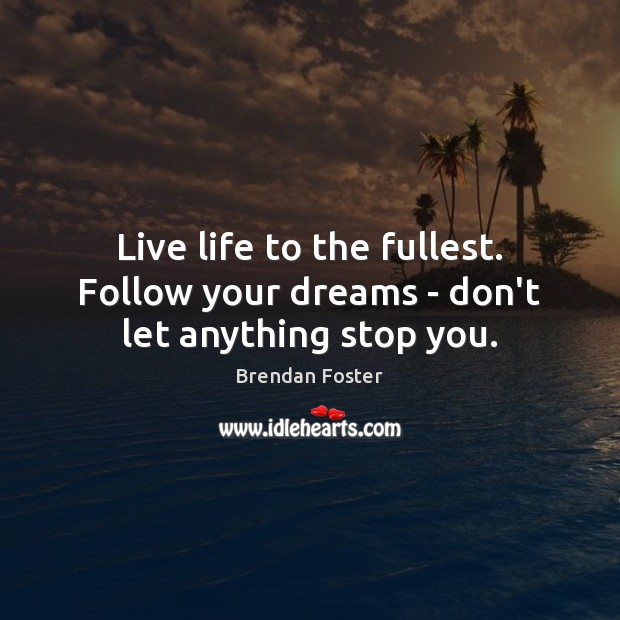 Image, Live life to the fullest. Follow your dreams – don't let anything stop you.
