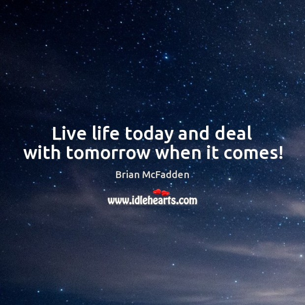 Image, Live life today and deal with tomorrow when it comes!