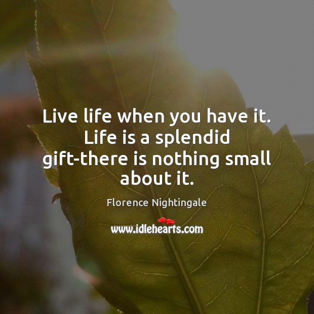 Live life when you have it. Life is a splendid gift-there is nothing small about it. Florence Nightingale Picture Quote