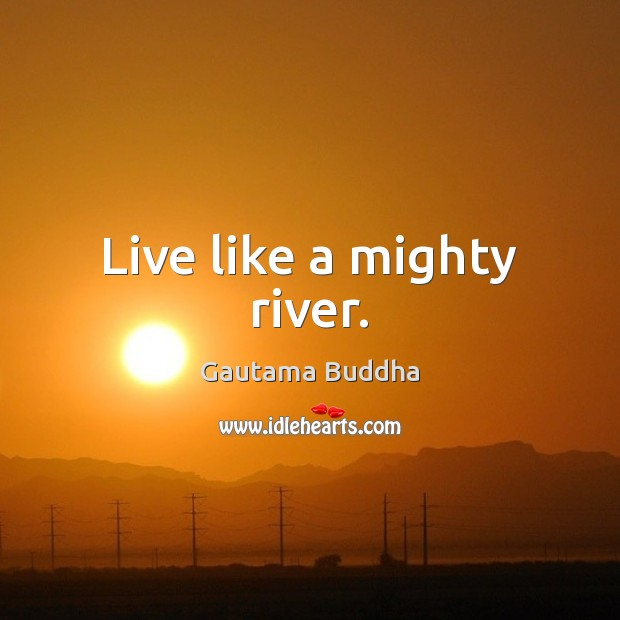 Live like a mighty river. Image