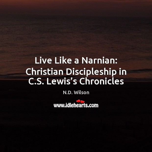 Image, Live Like a Narnian: Christian Discipleship in C.S. Lewis's Chronicles