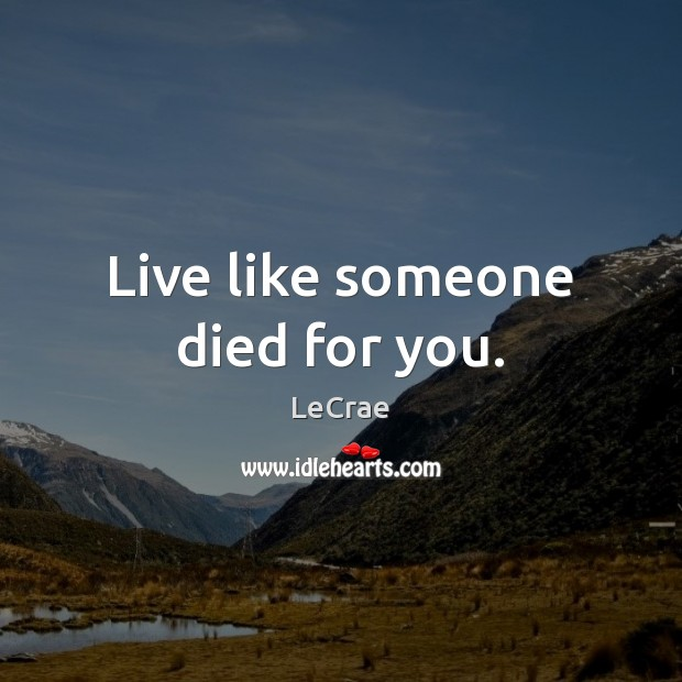 LeCrae Picture Quote image saying: Live like someone died for you.