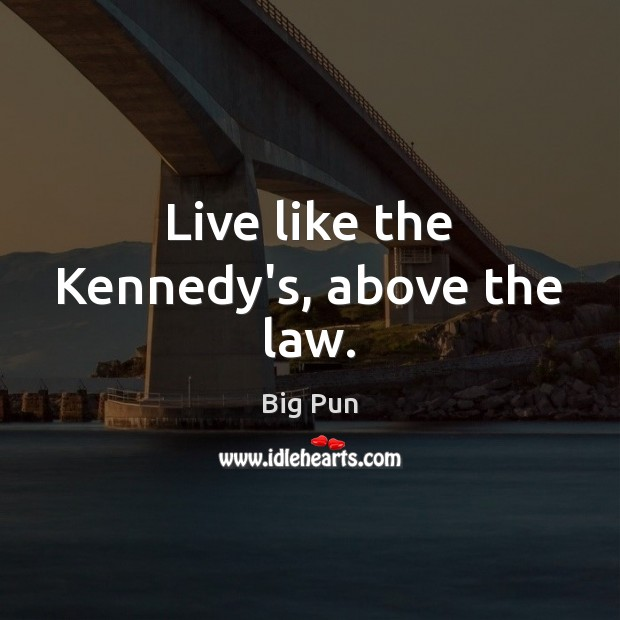 Image, Live like the Kennedy's, above the law.