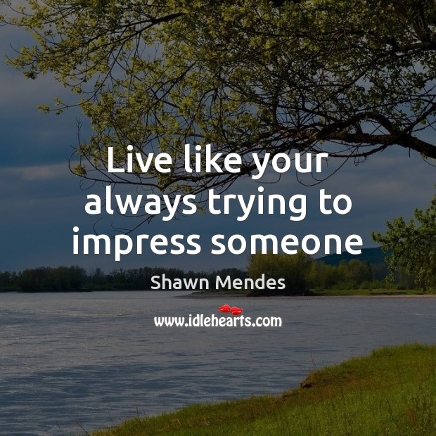 Image, Live like your always trying to impress someone