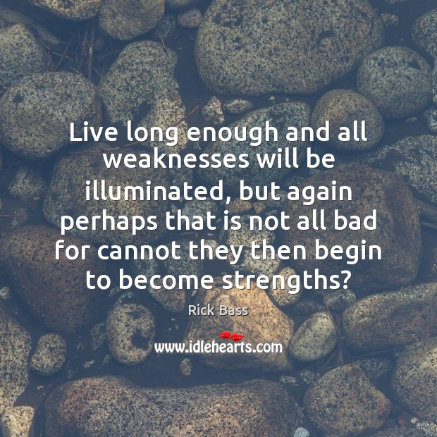 Live long enough and all weaknesses will be illuminated, but again perhaps Rick Bass Picture Quote