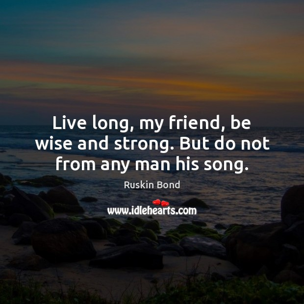 Live long, my friend, be wise and strong. But do not from any man his song. Image