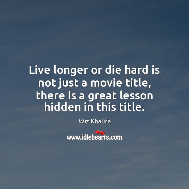 Live longer or die hard is not just a movie title, there Wiz Khalifa Picture Quote