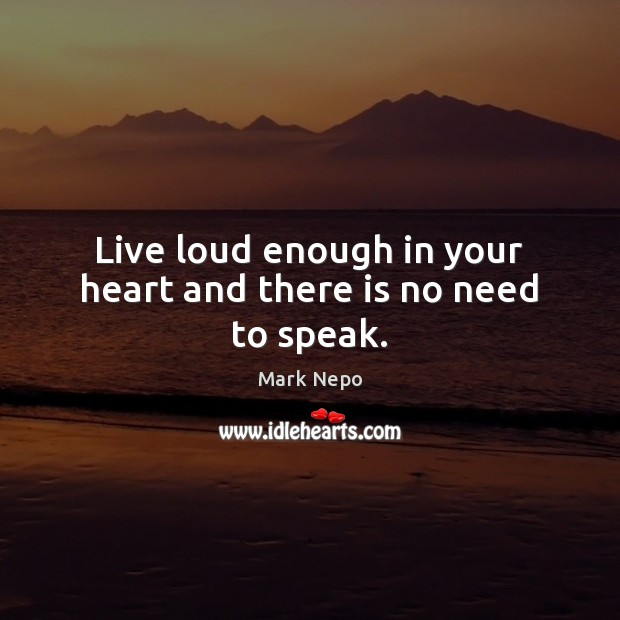 Live loud enough in your heart and there is no need to speak. Mark Nepo Picture Quote