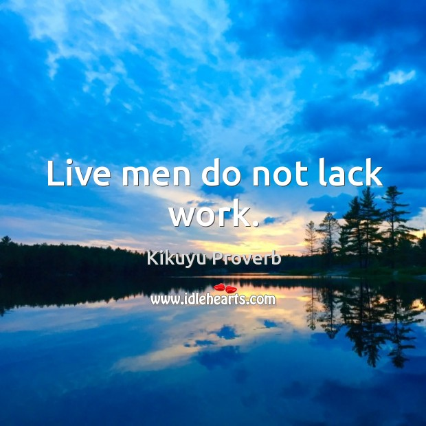 Live men do not lack work. Kikuyu Proverbs Image