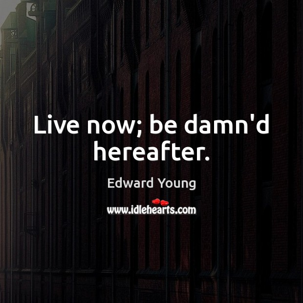 Live now; be damn'd hereafter. Image
