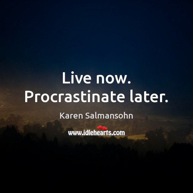 Live now. Procrastinate later. Image