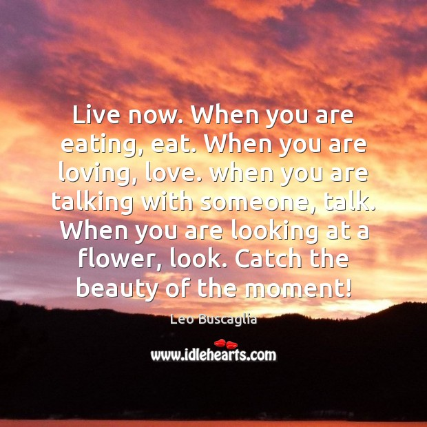 Image, Live now. When you are eating, eat. When you are loving, love.