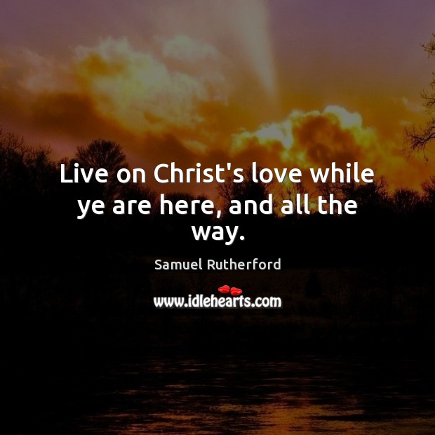 Live on Christ's love while ye are here, and all the way. Samuel Rutherford Picture Quote