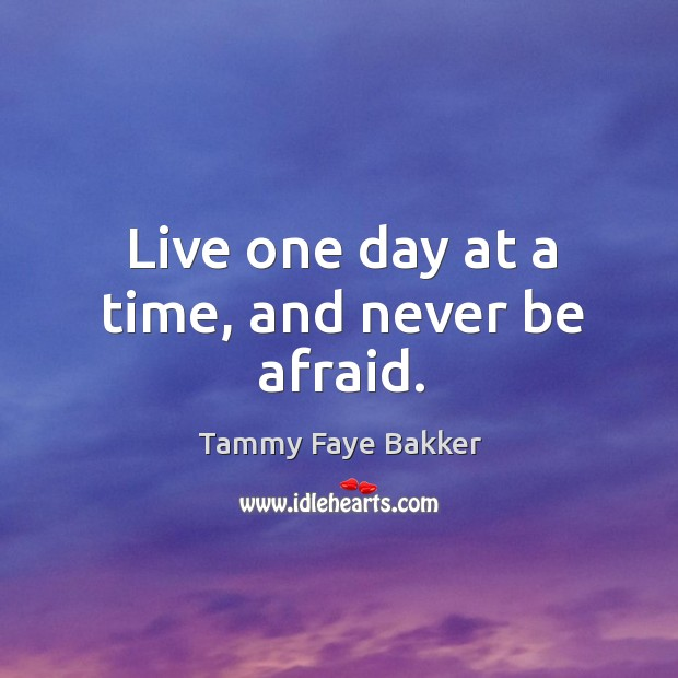 Live one day at a time, and never be afraid. Never Be Afraid Quotes Image