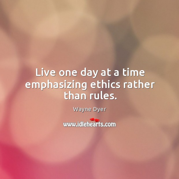 Image, Live one day at a time emphasizing ethics rather than rules.